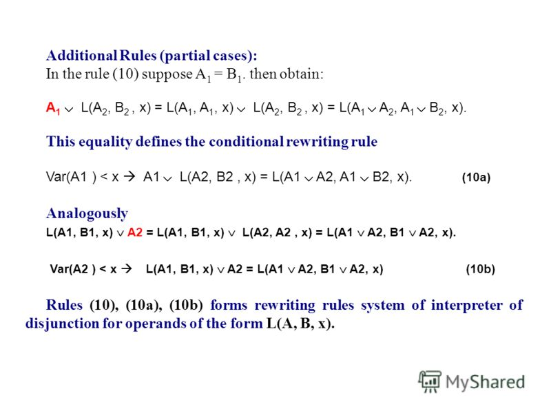 Additional Rules (partial cases): In the rule (10) suppose A 1 = B 1. then obtain: A 1 L(A 2, B 2, x) = L(A 1, A 1, x) L(A 2, B 2, x) = L(A 1 A 2, A 1 B 2, x). This equality defines the conditional rewriting rule Var(A1 ) < x A1 L(A2, B2, x) = L(A1 A
