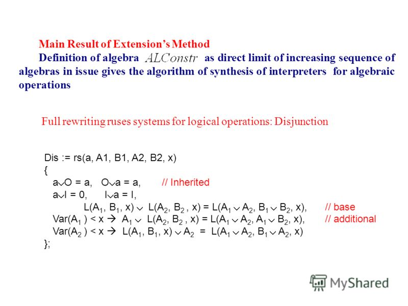Main Result of Extensions Method Definition of algebra as direct limit of increasing sequence of algebras in issue gives the algorithm of synthesis of interpreters for algebraic operations Full rewriting ruses systems for logical operations: Disjunct