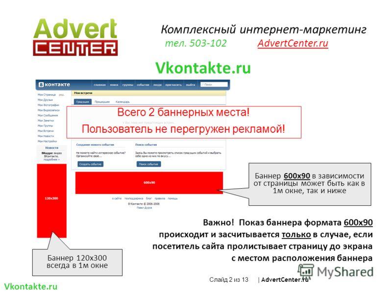 Всего 2 баннерных места! Пользователь не перегружен рекламой! Важно! Показ баннера формата 600х90 происходит и засчитывается только в случае, если посетитель сайта пролистывает страницу до экрана с местом расположения баннера Vkontakte.ru Баннер 600х