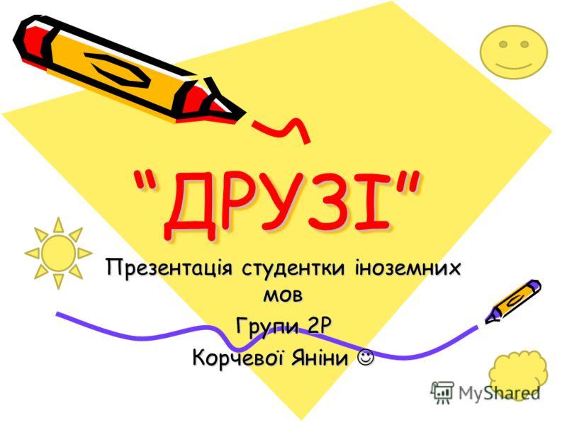 ДРУЗІДРУЗІ Презентація студентки іноземних мов Групи 2Р Корчевої Яніни Корчевої Яніни