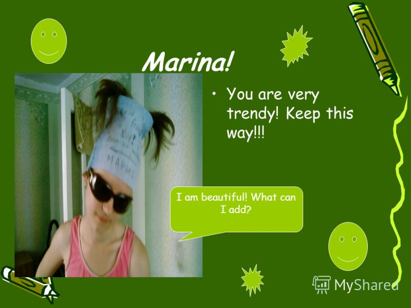 Marina! You are very trendy! Keep this way!!! I am beautiful! What can I add?