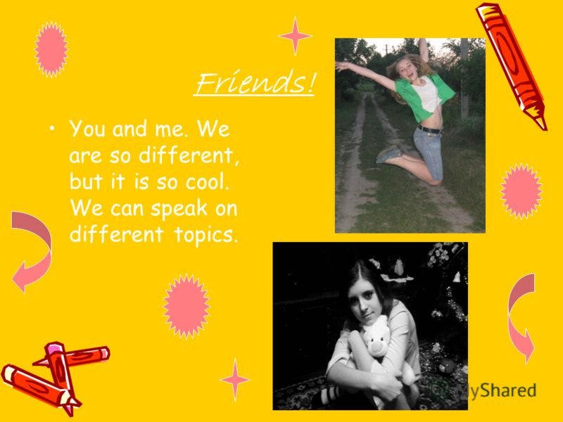 Friends! You and me. We are so different, but it is so cool. We can speak on different topics.