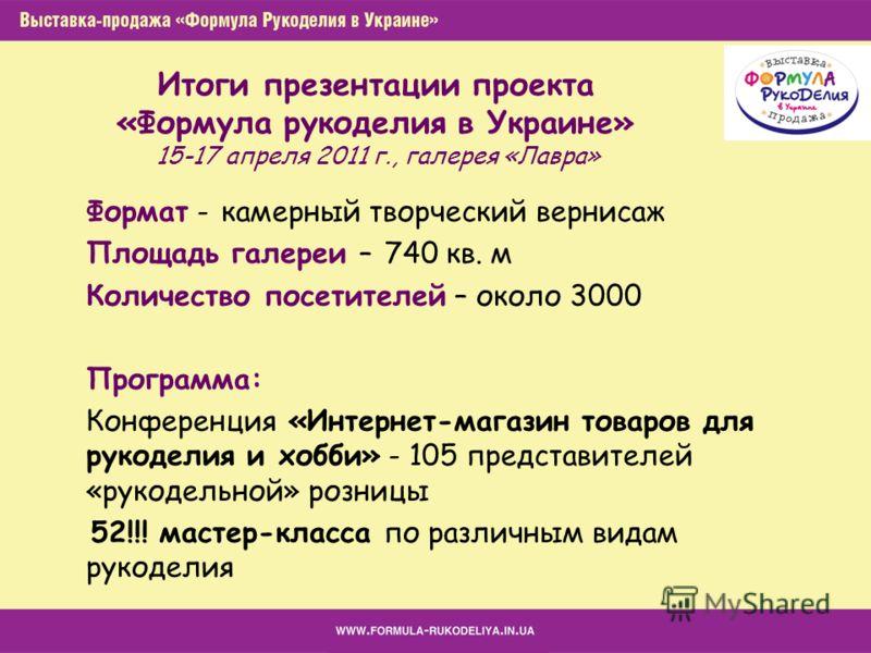 Итоги презентации проекта «Формула рукоделия в Украине» 15-17 апреля 2011 г., галерея «Лавра» Формат - камерный творческий вернисаж Площадь галереи – 740 кв. м Количество посетителей – около 3000 Программа: Конференция «Интернет-магазин товаров для р