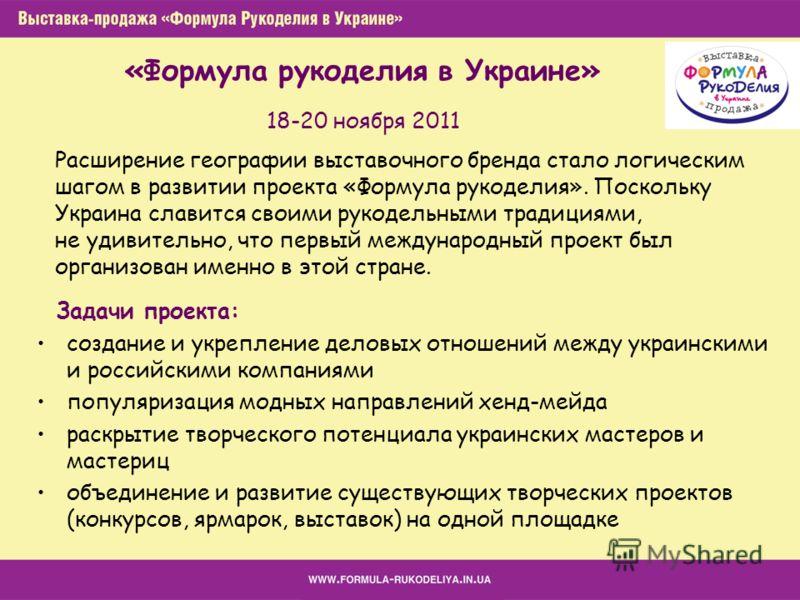 18-20 ноября 2011 Задачи проекта: создание и укрепление деловых отношений между украинскими и российскими компаниями популяризация модных направлений хенд-мейда раскрытие творческого потенциала украинских мастеров и мастериц объединение и развитие су