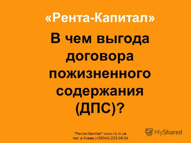 «Рента-Капитал» В чем выгода договора пожизненного содержания (ДПС)? Рента-Капитал www.r-k.in.ua тел. в Киеве (+38044) 233-09-34