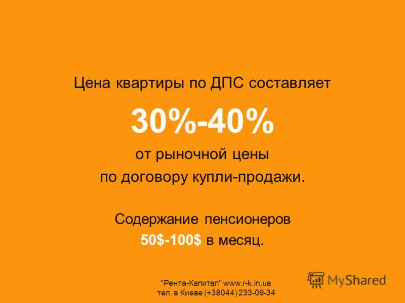 Цена квартиры по ДПС составляет 30%-40% от рыночной цены по договору купли-продажи. Содержание пенсионеров 50$-100$ в месяц. Рента-Капитал www.r-k.in.ua тел. в Киеве (+38044) 233-09-34