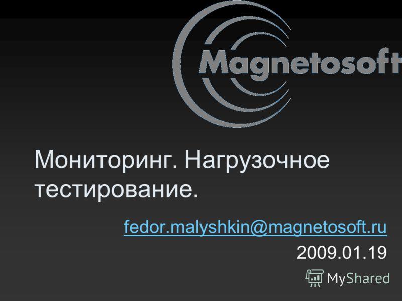 Мониторинг. Нагрузочное тестирование. fedor.malyshkin@magnetosoft.ru 2009.01.19