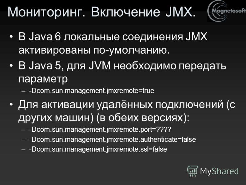 Мониторинг. Включение JMX. В Java 6 локальные соединения JMX активированы по-умолчанию. В Java 5, для JVM необходимо передать параметр –-Dcom.sun.management.jmxremote=true Для активации удалённых подключений (с других машин) (в обеих версиях): –-Dcom