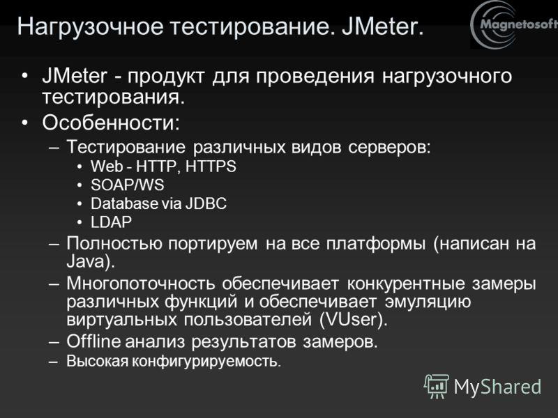 Нагрузочное тестирование. JMeter. JMeter - продукт для проведения нагрузочного тестирования. Особенности: –Тестирование различных видов серверов: Web - HTTP, HTTPS SOAP/WS Database via JDBC LDAP –Полностью портируем на все платформы (написан на Java)