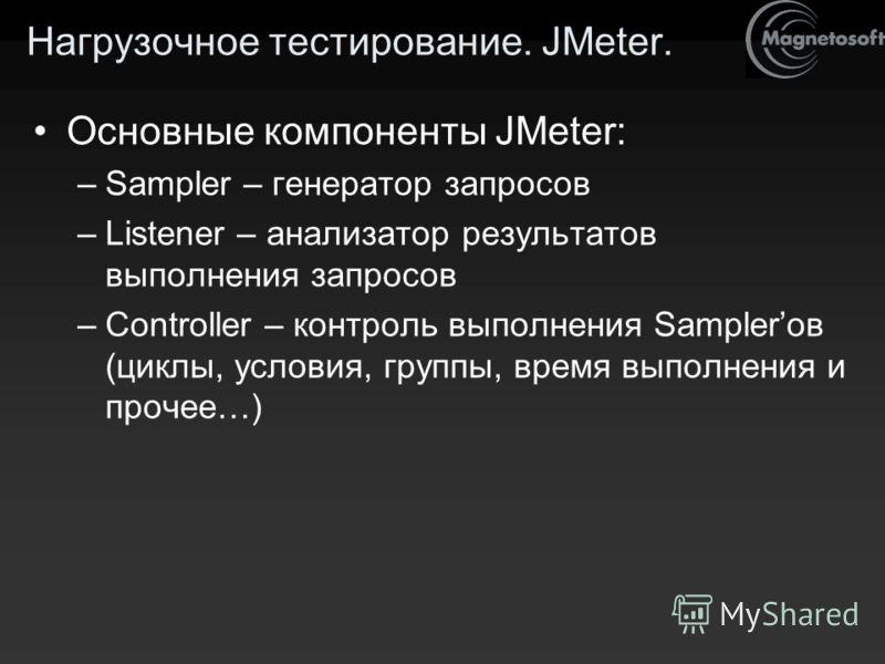 Нагрузочное тестирование. JMeter. Основные компоненты JMeter: –Sampler – генератор запросов –Listener – анализатор результатов выполнения запросов –Controller – контроль выполнения Samplerов (циклы, условия, группы, время выполнения и прочее…)