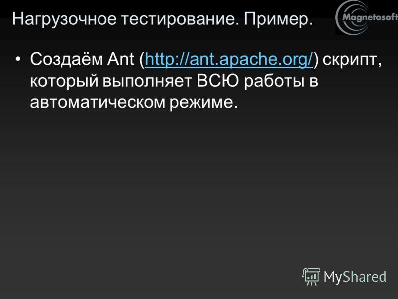 Нагрузочное тестирование. Пример. Создаём Ant (http://ant.apache.org/) скрипт, который выполняет ВСЮ работы в автоматическом режиме.http://ant.apache.org/