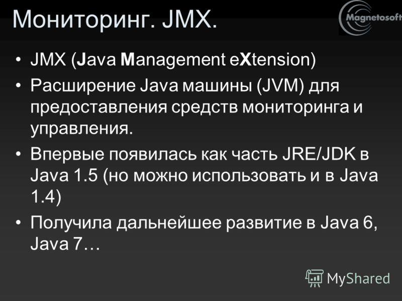 Мониторинг. JMX. JMX (Java Management eXtension) Расширение Java машины (JVM) для предоставления средств мониторинга и управления. Впервые появилась как часть JRE/JDK в Java 1.5 (но можно использовать и в Java 1.4) Получила дальнейшее развитие в Java