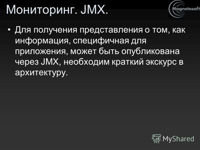 Мониторинг. JMX. Для получения представления о том, как информация, специфичная для приложения, может быть опубликована через JMX, необходим краткий экскурс в архитектуру.