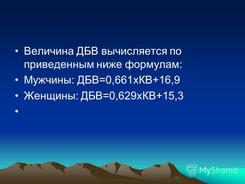 Величина ДБВ вычисляется по приведенным ниже формулам: Мужчины: ДБВ=0,661хКВ+16,9 Женщины: ДБВ=0,629хКВ+15,3