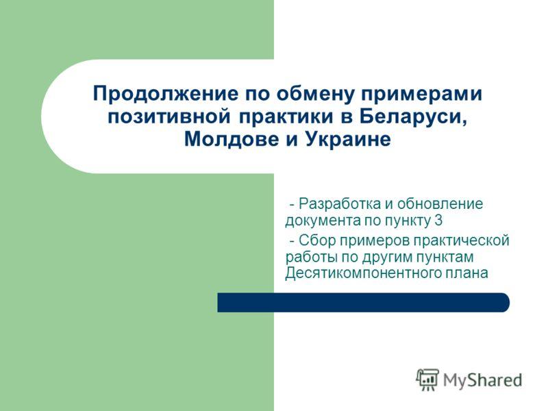 Продолжение по обмену примерами позитивной практики в Беларуси, Молдове и Украине - Разработка и обновление документа по пункту 3 - Сбор примеров практической работы по другим пунктам Десятикомпонентного плана