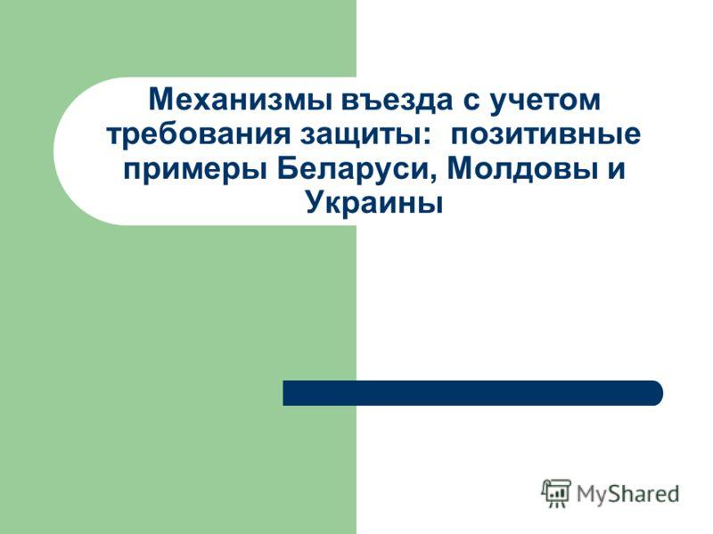 Механизмы въезда с учетом требования защиты: позитивные примеры Беларуси, Молдовы и Украины