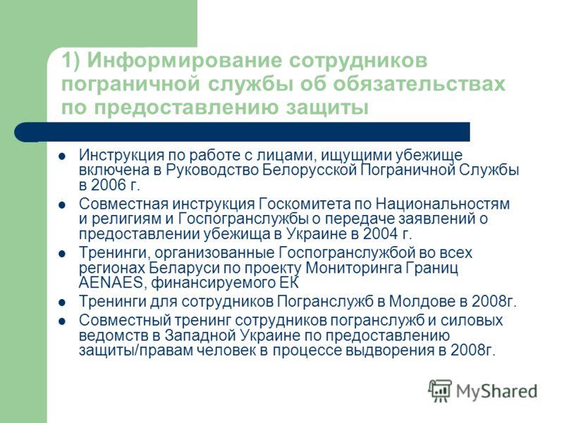 1) Информирование сотрудников пограничной службы об обязательствах по предоставлению защиты Инструкция по работе с лицами, ищущими убежище включена в Руководство Белорусской Пограничной Службы в 2006 г. Совместная инструкция Госкомитета по Национальн