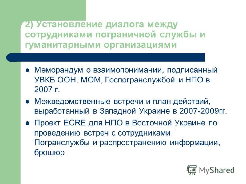 2) Установление диалога между сотрудниками пограничной службы и гуманитарными организациями Меморандум о взаимопонимании, подписанный УВКБ ООН, МОМ, Госпогранслужбой и НПО в 2007 г. Межведомственные встречи и план действий, выработанный в Западной Ук