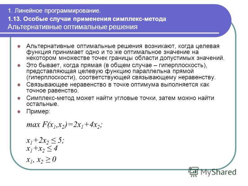 1. Линейное программирование. 1.13. Особые случаи применения симплекс-метода Альтернативные оптимальные решения Альтернативные оптимальные решения возникают, когда целевая функция принимает одно и то же оптимальное значение на некотором множестве точ