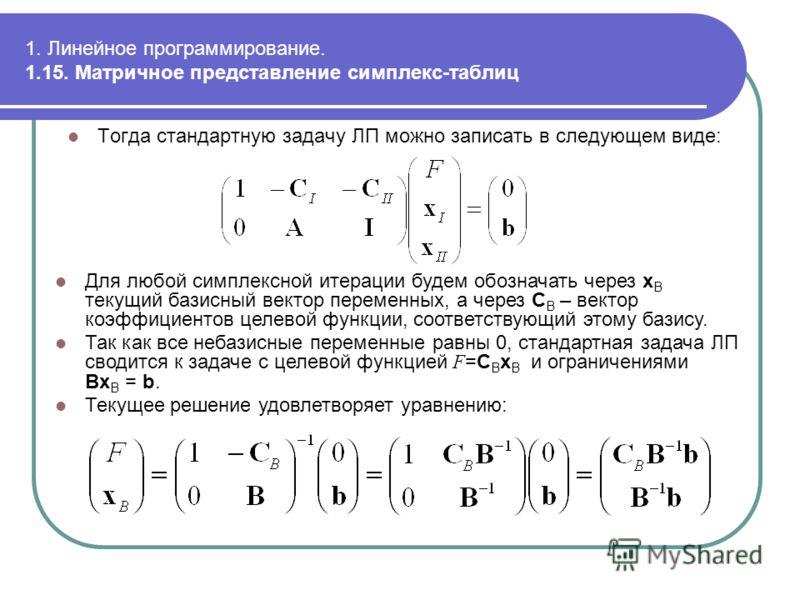 1. Линейное программирование. 1.15. Матричное представление симплекс-таблиц Тогда стандартную задачу ЛП можно записать в следующем виде: Для любой симплексной итерации будем обозначать через x B текущий базисный вектор переменных, а через C B – векто