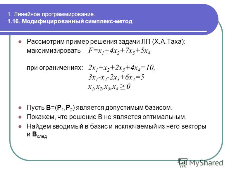 1. Линейное программирование. 1.16. Модифицированный симплекс-метод Рассмотрим пример решения задачи ЛП (Х.А.Таха): максимизировать F=x 1 +4x 2 +7x 3 +5x 4 при ограничениях: 2x 1 +x 2 +2x 3 +4x 4 =10, 3x 1 -x 2 -2x 3 +6x 4 =5 x 1,x 2,x 3,x 4 0 Пусть