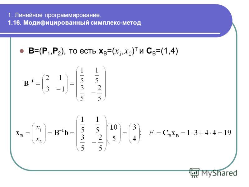 1. Линейное программирование. 1.16. Модифицированный симплекс-метод B=(P 1,P 2 ), то есть x B =( x 1,x 2 ) T и C B =(1,4)