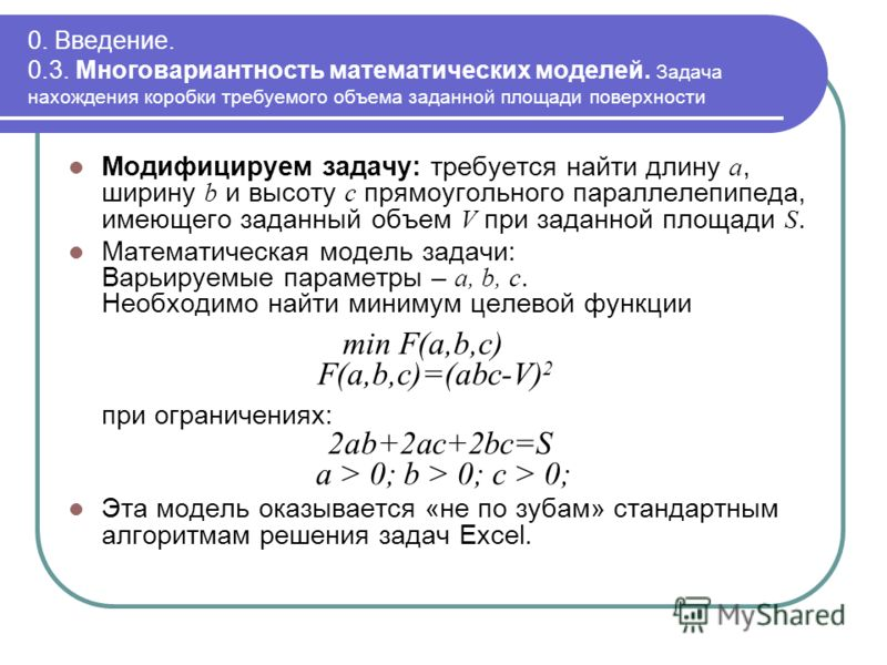0. Введение. 0.3. Многовариантность математических моделей. Задача нахождения коробки требуемого объема заданной площади поверхности Модифицируем задачу: требуется найти длину a, ширину b и высоту c прямоугольного параллелепипеда, имеющего заданный о