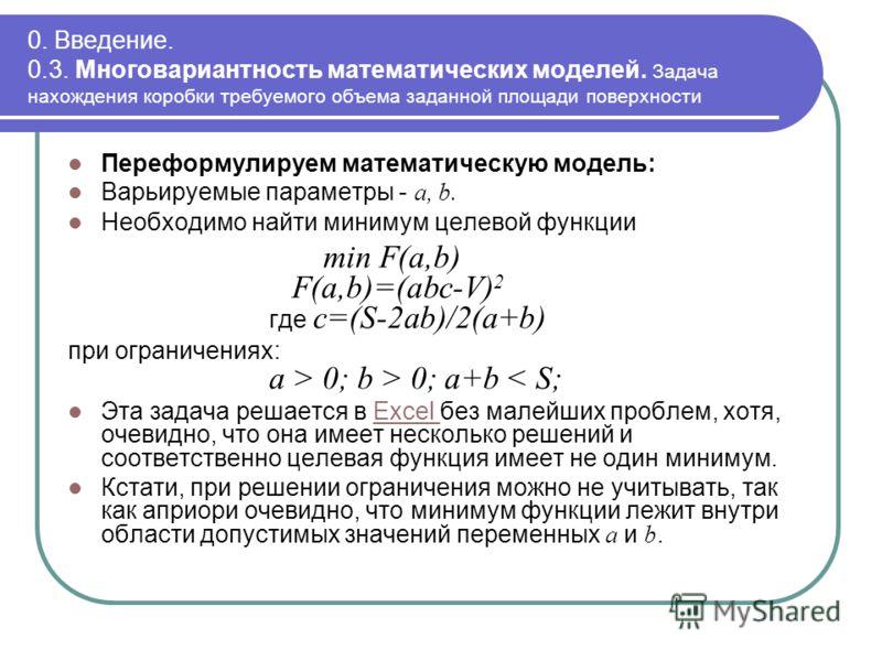 0. Введение. 0.3. Многовариантность математических моделей. Задача нахождения коробки требуемого объема заданной площади поверхности Переформулируем математическую модель: Варьируемые параметры - a, b. Необходимо найти минимум целевой функции min F(a