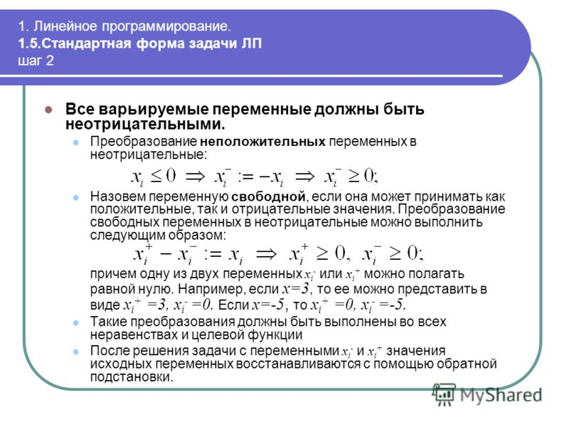 1. Линейное программирование. 1.5.Стандартная форма задачи ЛП шаг 2 Все варьируемые переменные должны быть неотрицательными. Преобразование неположительных переменных в неотрицательные: Назовем переменную свободной, если она может принимать как полож