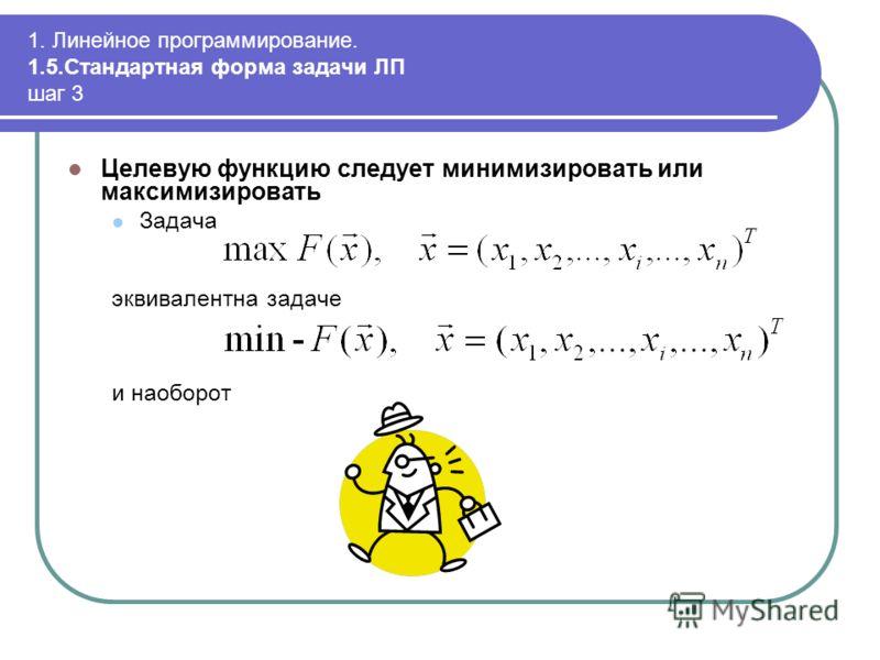 1. Линейное программирование. 1.5.Стандартная форма задачи ЛП шаг 3 Целевую функцию следует минимизировать или максимизировать Задача эквивалентна задаче и наоборот