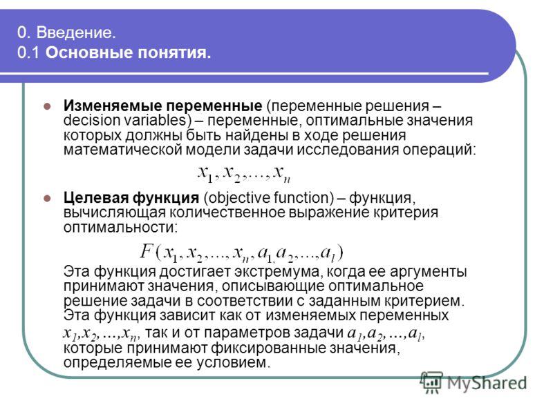 0. Введение. 0.1 Основные понятия. Изменяемые переменные (переменные решения – decision variables) – переменные, оптимальные значения которых должны быть найдены в ходе решения математической модели задачи исследования операций: Целевая функция (obje
