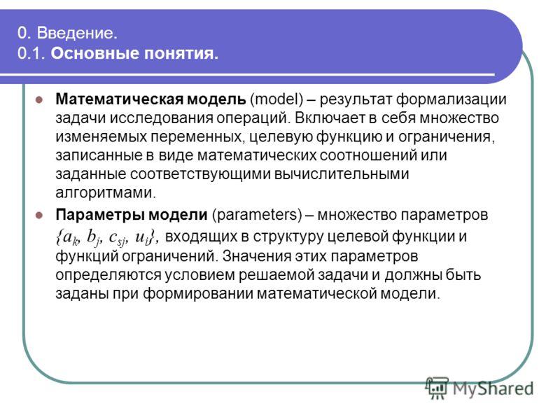 0. Введение. 0.1. Основные понятия. Математическая модель (model) – результат формализации задачи исследования операций. Включает в себя множество изменяемых переменных, целевую функцию и ограничения, записанные в виде математических соотношений или