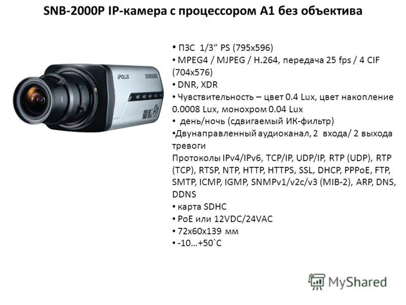 SNB-2000P IP-камера с процессором A1 без объектива ПЗС 1/3 PS (795x596) MPEG4 / MJPEG / H.264, передача 25 fps / 4 CIF (704х576) DNR, XDR Чувствительность – цвет 0.4 Lux, цвет накопление 0.0008 Lux, монохром 0.04 Lux день/ночь (сдвигаемый ИК-фильтр)