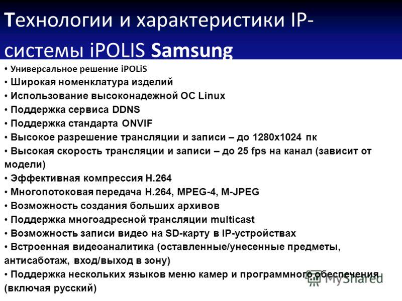 Технологии и характеристики IP- системы iPOLIS Samsung Универсальное решение iPOLiS Широкая номенклатура изделий Использование высоконадежной ОС Linux Поддержка сервиса DDNS Поддержка стандарта ONVIF Высокое разрешение трансляции и записи – до 1280х1