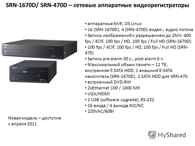 SRN-1670D/ SRN-470D – сетевые аппаратные видеорегистраторы аппаратные NVR, OS Linux 16 (SRN-1670D), 4 (SRN-470D) видео-, аудио потока Запись изображений с разрешением до 2Мп: 400 fps / 4CIF, 100 fps / HD, 100 fps / Full HD (SRN-1670D) 100 fps / 4CIF,