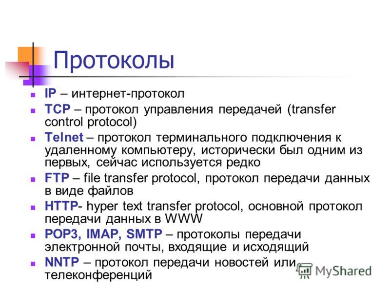 Протоколы IP – интернет-протокол TCP – протокол управления передачей (transfer control protocol) Telnet – протокол терминального подключения к удаленному компьютеру, исторически был одним из первых, сейчас используется редко FTP – file transfer proto