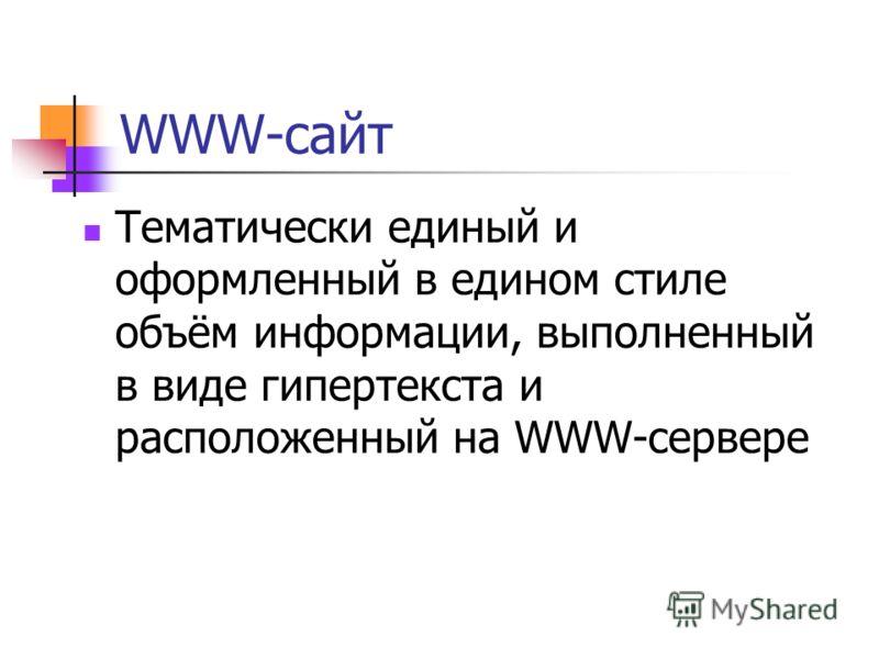 WWW-сайт Тематически единый и оформленный в едином стиле объём информации, выполненный в виде гипертекста и расположенный на WWW-сервере