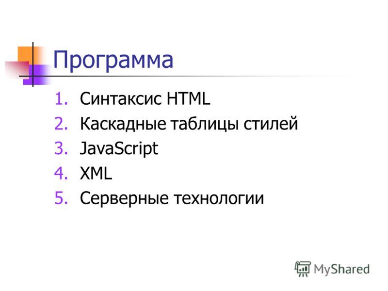 Программа 1.Синтаксис HTML 2.Каскадные таблицы стилей 3.JavaScript 4.XML 5.Серверные технологии