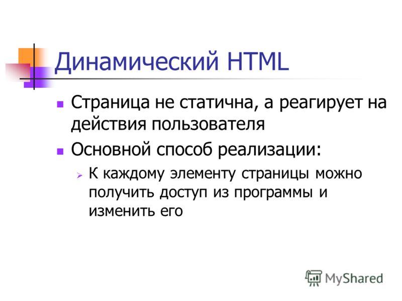 Динамический HTML Страница не статична, а реагирует на действия пользователя Основной способ реализации: К каждому элементу страницы можно получить доступ из программы и изменить его