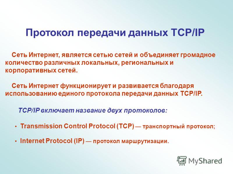 Протокол передачи данных TCP/IP Сеть Интернет, является сетью сетей и объединяет громадное количество различных локальных, региональных и корпоративных сетей. Сеть Интернет функционирует и развивается благодаря использованию единого протокола передач