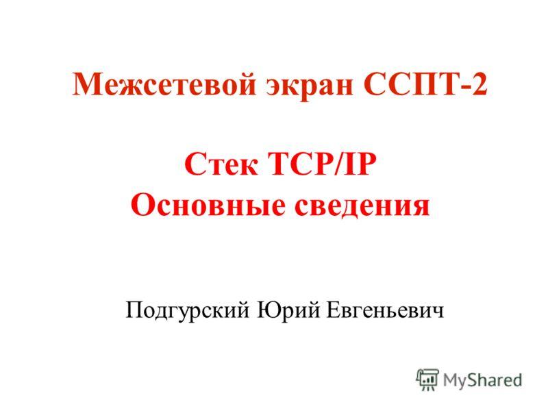 Межсетевой экран ССПТ-2 Стек TCP/IP Основные сведения Подгурский Юрий Евгеньевич