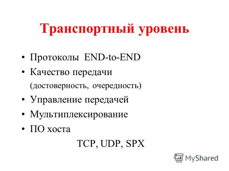 Транспортный уровень Протоколы END-to-END Качество передачи (достоверность, очередность) Управление передачей Мультиплексирование ПО хоста TCP, UDP, SPX