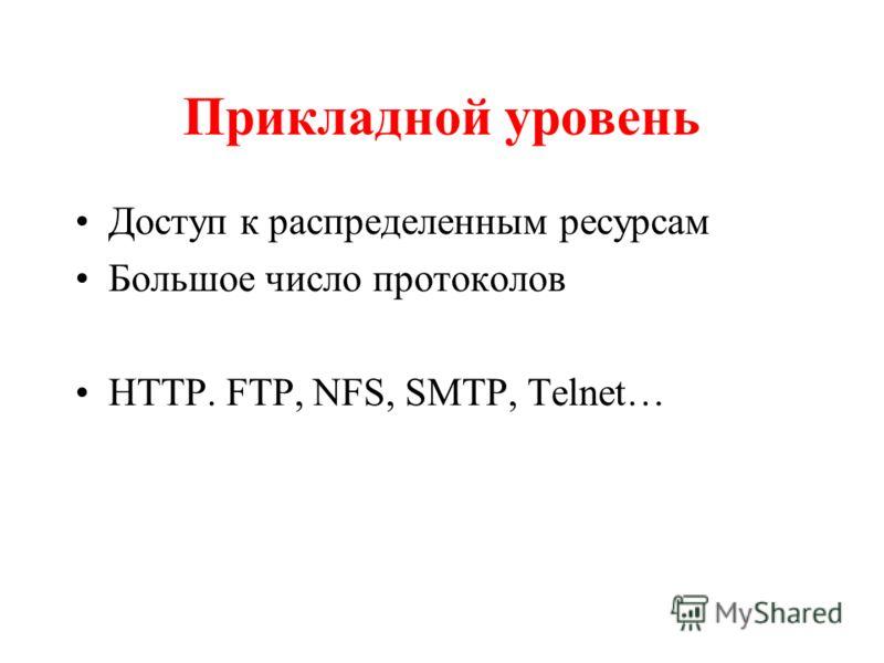 Прикладной уровень Доступ к распределенным ресурсам Большое число протоколов HTTP. FTP, NFS, SMTP, Telnet…
