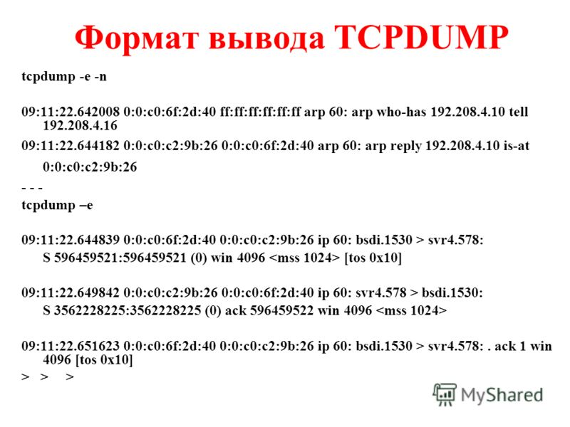 Формат вывода TCPDUMP tcpdump -e -n 09:11:22.642008 0:0:c0:6f:2d:40 ff:ff:ff:ff:ff:ff arp 60: arp who-has 192.208.4.10 tell 192.208.4.16 09:11:22.644182 0:0:c0:c2:9b:26 0:0:c0:6f:2d:40 arp 60: arp reply 192.208.4.10 is-at 0:0:c0:c2:9b:26 - - - tcpdum