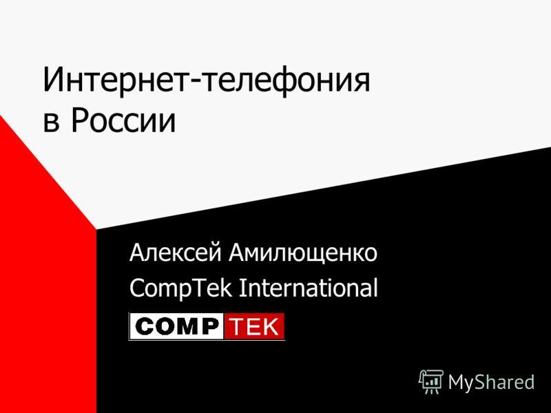 Интернет-телефония в России Алексей Амилющенко CompTek International