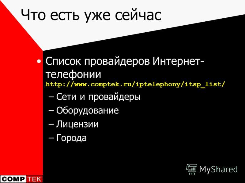 Что есть уже сейчас Список провайдеров Интернет- телефонии http://www.comptek.ru/iptelephony/itsp_list/ –Сети и провайдеры –Оборудование –Лицензии –Города