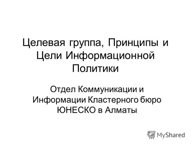 Целевая группа, Принципы и Цели Информационной Политики Отдел Коммуникации и Информации Кластерного бюро ЮНЕСКО в Алматы