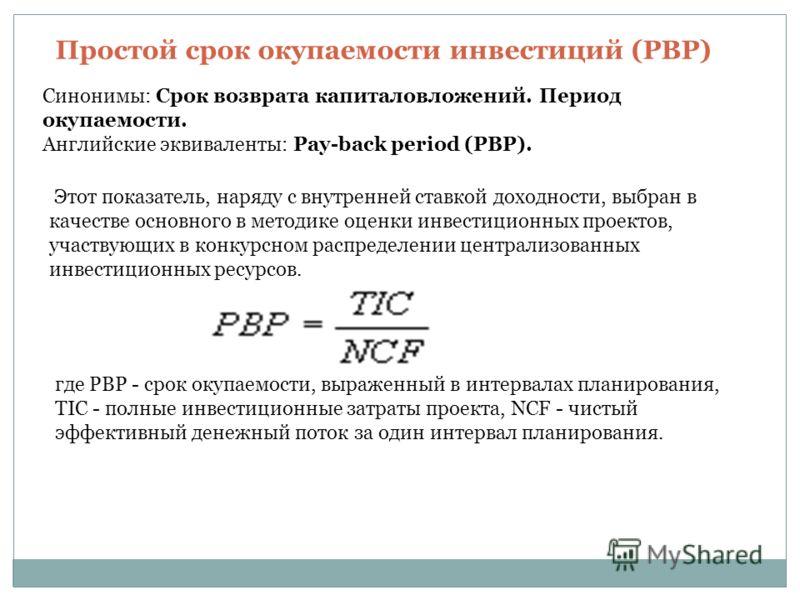 Простой срок окупаемости инвестиций (PBP) Синонимы: Срок возврата капиталовложений. Период окупаемости. Английские эквиваленты: Pay-back period (PBP). Этот показатель, наряду с внутренней ставкой доходности, выбран в качестве основного в методике оце