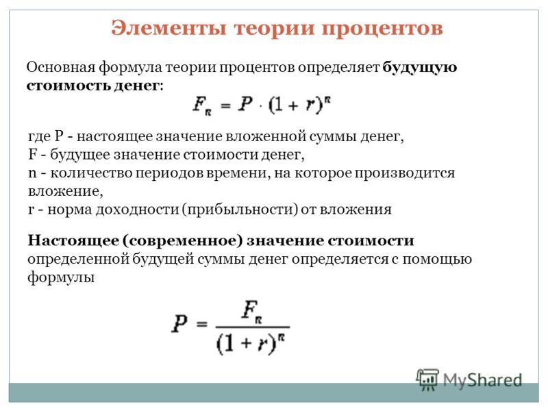 Основная формула теории процентов определяет будущую стоимость денег: где P - настоящее значение вложенной суммы денег, F - будущее значение стоимости денег, n - количество периодов времени, на которое производится вложение, r - норма доходности (при