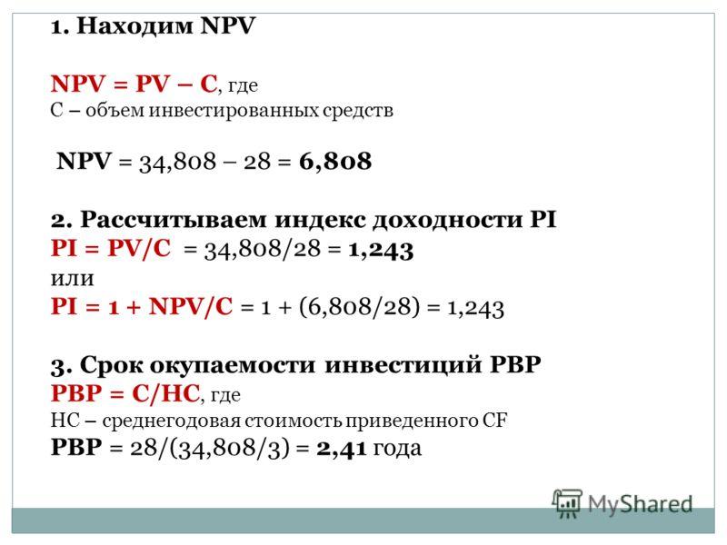1. Находим NPV NPV = PV – C, где C – объем инвестированных средств NPV = 34,808 – 28 = 6,808 2. Рассчитываем индекс доходности PI PI = PV/C = 34,808/28 = 1,243 или PI = 1 + NPV/С = 1 + (6,808/28) = 1,243 3. Срок окупаемости инвестиций PBP PBP = C/HC,